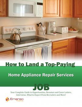 Читать How to Land a Top-Paying Home Appliance Repair Services Job: Your Complete Guide to Opportunities, Resumes and Cover Letters, Interviews, Salaries, Promotions, What to Expect From Recruiters and More! - Brad Andrews