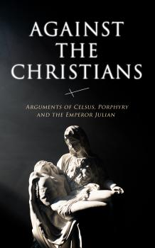 Читать Against the Christians: Arguments of Celsus, Porphyry and the Emperor Julian - Thomas Taylor