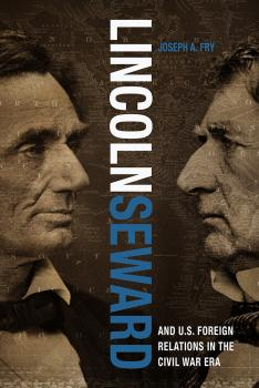 Читать Lincoln, Seward, and US Foreign Relations in the Civil War Era - Joseph A. Fry