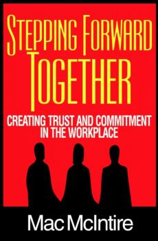 Читать Stepping Forward Together: Creating Trust and Commitment in the Workplace - Mac Ph.D. McIntire