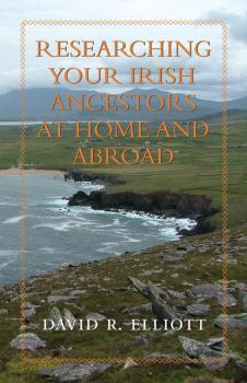 Читать Researching Your Irish Ancestors at Home and Abroad - David R. Elliott