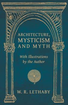 Читать Architecture, Mysticism and Myth - With Illustrations by the Author - W. R. Lethaby