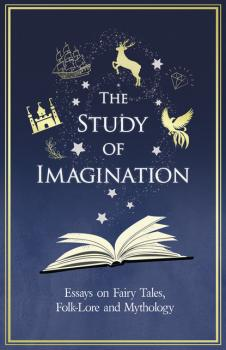 Читать The Study of Imagination - Essays on Fairy Tales, Folk-Lore and Mythology - Various