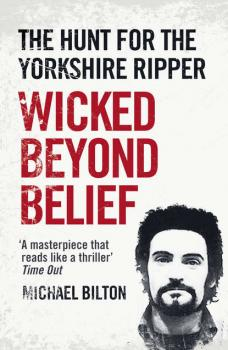 Читать Wicked Beyond Belief: The Hunt for the Yorkshire Ripper - Michael Bilton