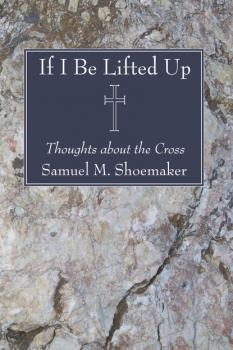 Читать If I Be Lifted Up - Samuel M. Shoemaker Jr.