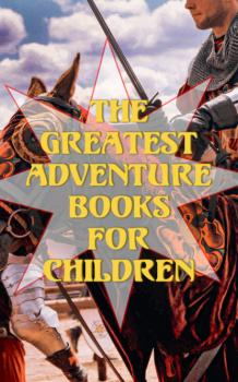 Читать The Greatest Adventure Books for Children - Люси Мод Монтгомери