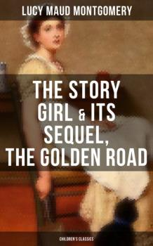 Читать The Story Girl & Its Sequel, The Golden Road (Children's Classics) - Люси Мод Монтгомери