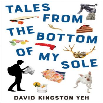 Читать Tales from the Bottom of My Sole - Essential Prose, Book 182 (Unabridged) - David K. Yeh