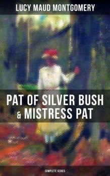 Читать PAT OF SILVER BUSH & MISTRESS PAT (Complete Series) - Люси Мод Монтгомери