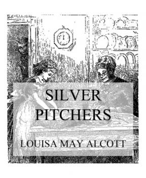Читать Silver Pitchers - Louisa May Alcott
