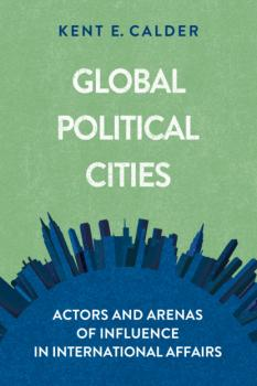 Читать Global Political Cities - Kent E. Calder