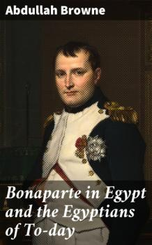 Читать Bonaparte in Egypt and the Egyptians of To-day - Browne Abdullah